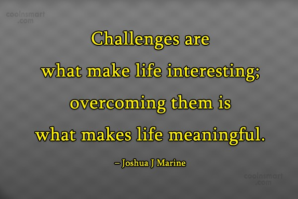Challenge Quote: Challenges are what make life interesting; overcoming...