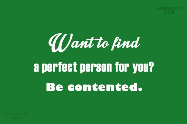 Contentment Quote: Want to find a perfect person for...