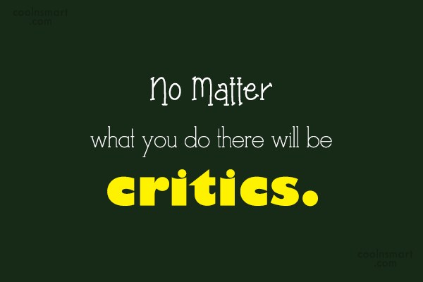 Criticism Quote: No Matter what you do there will...