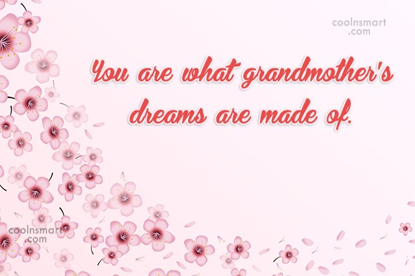 Grandmother Quote: You are what grandmother's dreams are made...