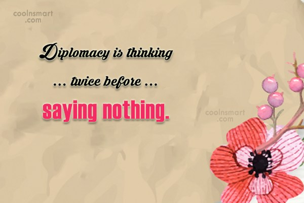 Diplomacy Quote: Diplomacy is thinking twice before saying nothing.