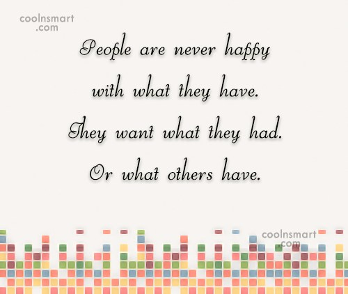 Greed Quote: People are never happy with what they...