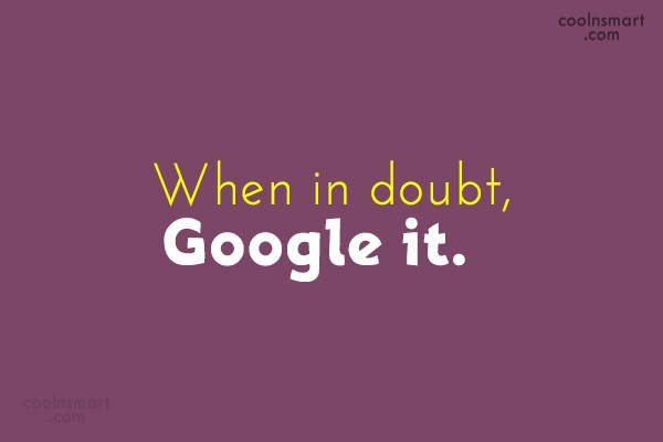Internet Quote: When in doubt, Google it.