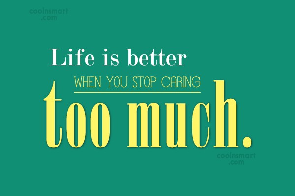 Life Quote: Life is better when you stop caring...