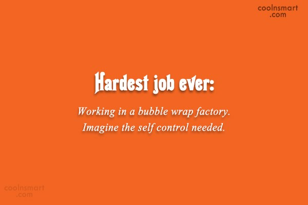 Job Quote: Hardest job ever: Working in a bubble...