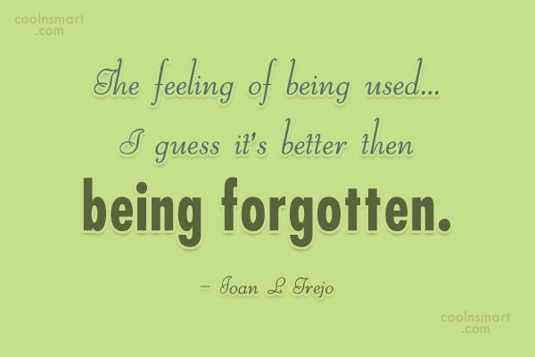 Being Forgotten Quote: The feeling of being used…I guess it's...