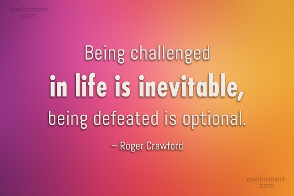 Defeat Quote: Being challenged in life is inevitable, being...