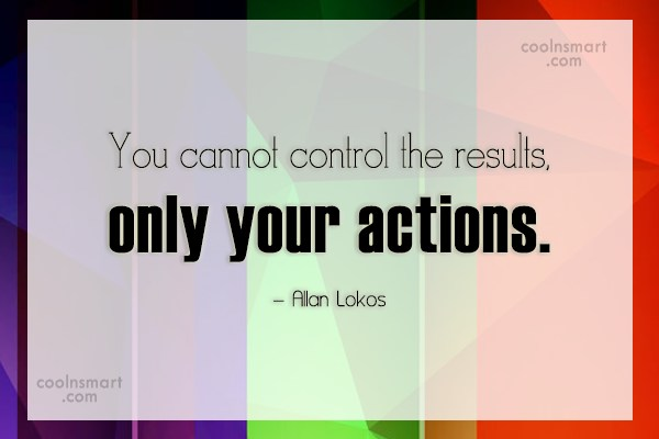 Karma Quote: You cannot control the results, only your...