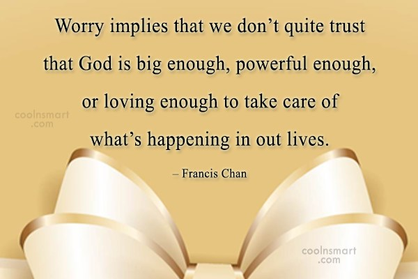 Worry Quote: Worry implies that we don't quite trust...