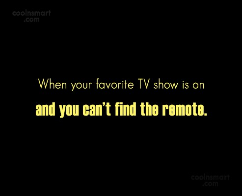 Funny Frustrating Moments Quote: When your favorite TV show is on...