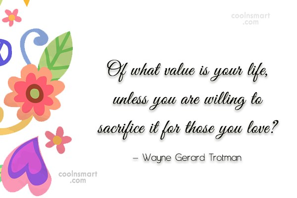 Sacrifice Quote: Of what value is your life, unless...