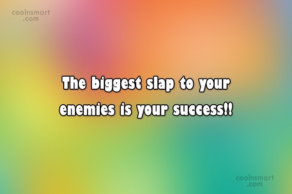 Quote: The biggest slap to your enemies is...