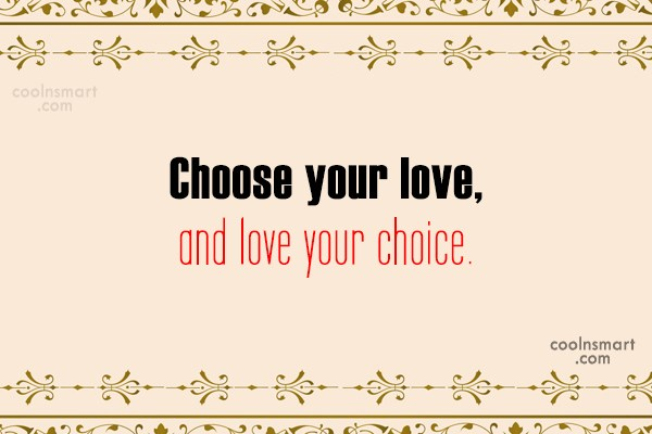 Wedding Quote: Choose your love, and love your choice.