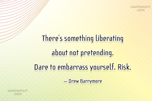 Risk Quote: There's something liberating about not pretending. Dare...