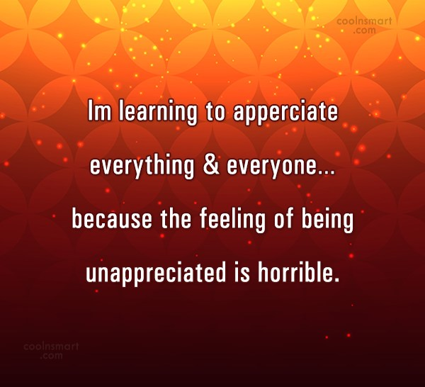 Being Unappreciated Quote: Im learning to apperciate everything & everyone…because...