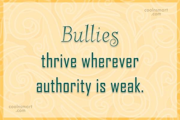 Bullying Quote: Bullies thrive wherever authority is weak.