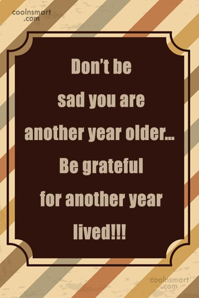 Birthday Quote: Don't be sad you are another year...