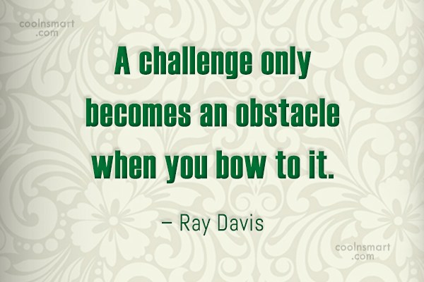 Challenge Quote: A challenge only becomes an obstacle when...