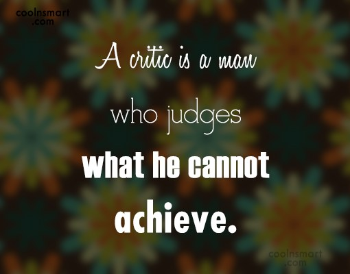 Criticism Quote: A critic is a man who judges...