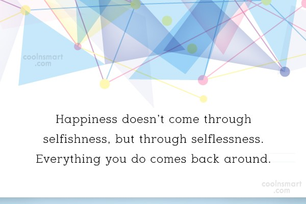 Selfishness Quote: Happiness doesn't come through selfishness, but through...