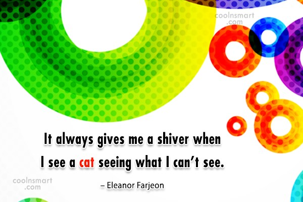 Cats Quote: It always gives me a shiver when...