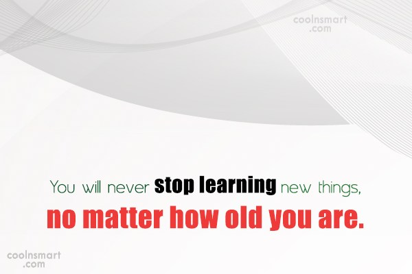 Learning Quote: You will never stop learning new things,...