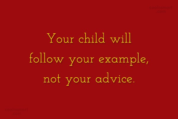 Parents Quote: Your child will follow your example, not...