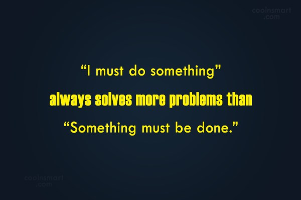 "Responsibility Quote: ""I must do something"" always solves more..."