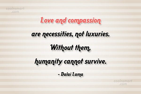 Compassion Quote: Love and compassion are necessities, not luxuries....