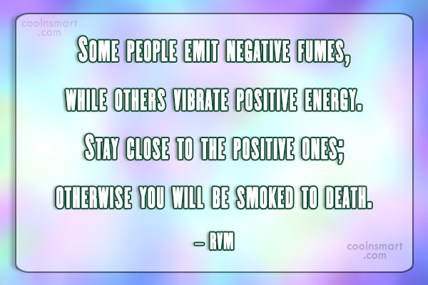 Positive Quote: Some people emit negative fumes, while others...