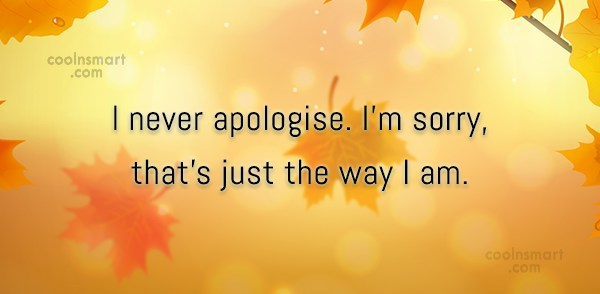 Stupid Quote: I never apologise. I'm sorry, that's just...