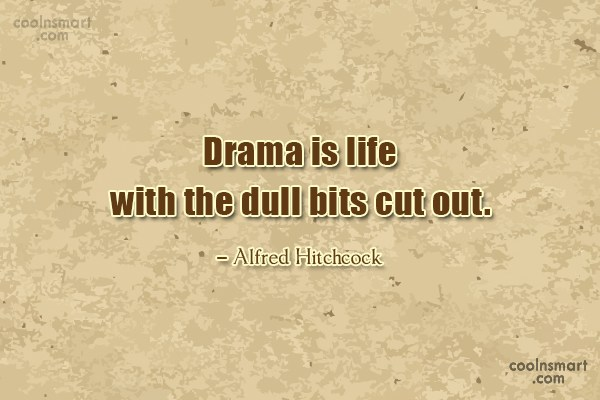 Quote: Drama is life with the dull bits...