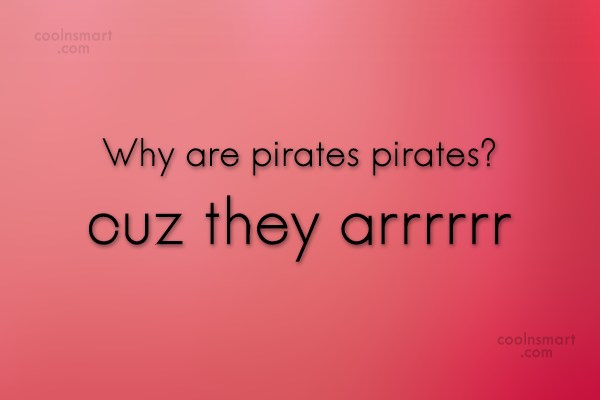 Pirate Quote: Why are pirates pirates? cuz they arrrrrr