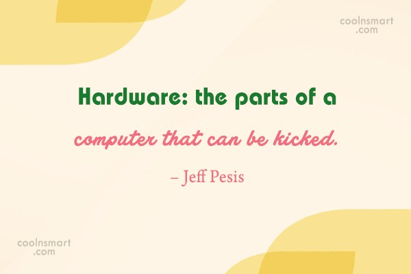 Computer Quote: Hardware: the parts of a computer that...