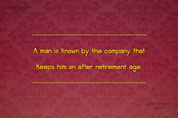Retirement Quote: A man is known by the company...