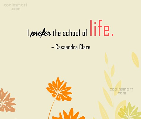 School Quote: I prefer the school of life. –...