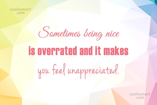 Being Unappreciated Quote: Sometimes being nice is overrated and it...
