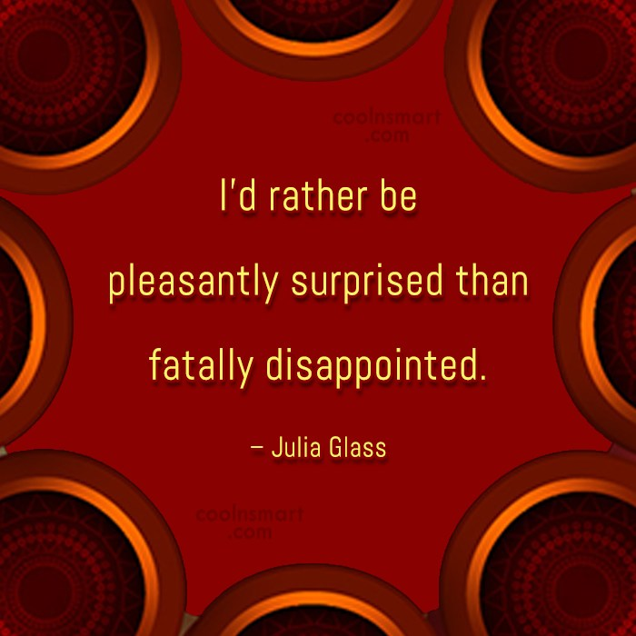 Disappointment Quote: I'd rather be pleasantly surprised than fatally...
