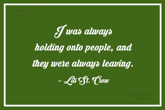Holding On Quote: I was always holding onto people, and...