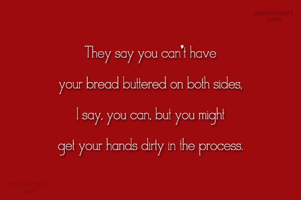 Food Quote: They say you can't have your bread...