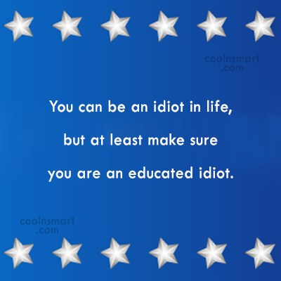 Graduation Quote: You can be an idiot in life,...