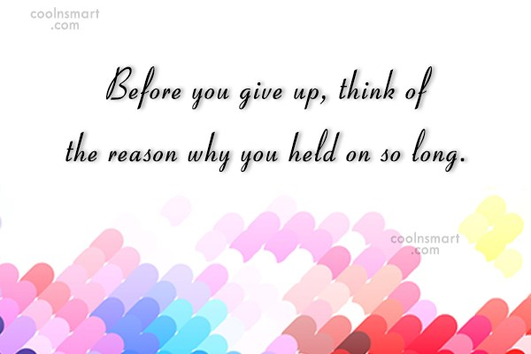 Giving Up Quote: Before you give up, think of the...