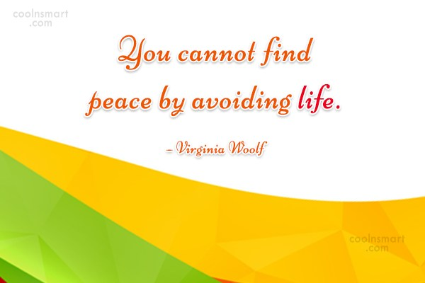 Quote: You cannot find peace by avoiding life....