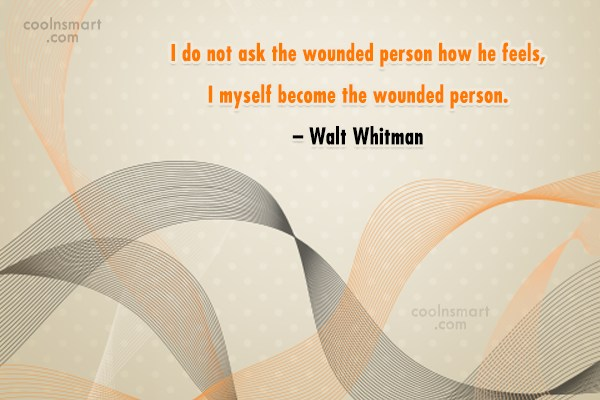 Quote: I do not ask the wounded person...