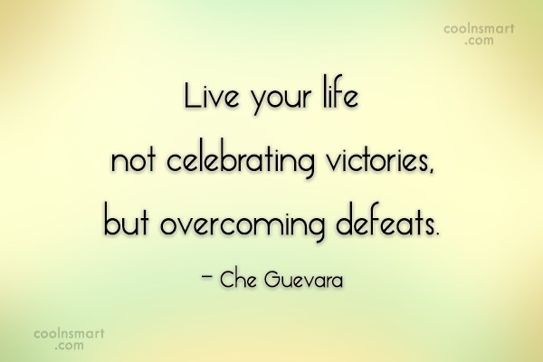 Defeat Quote: Live your life not celebrating victories, but...