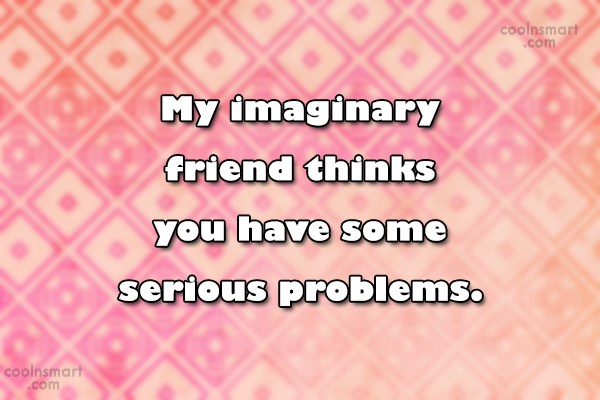 Stupid Quote: My imaginary friend thinks you have some...