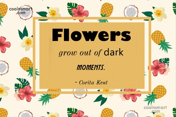 Quote: Flowers grow out of dark moments. –...