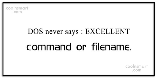 Computer Quote: DOS never says : EXCELLENT command or...