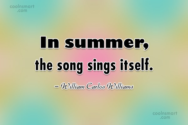 Summer Quote: In summer, the song sings itself. –...