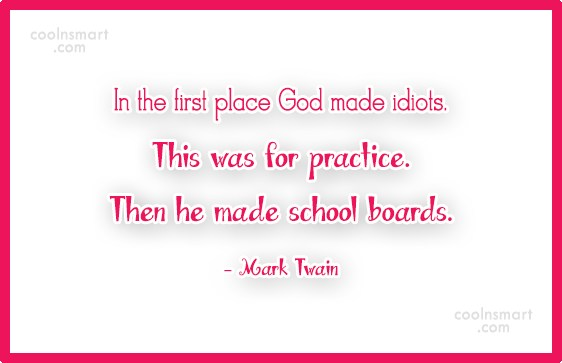 School Quote: In the first place God made idiots....
